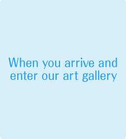 When you arrive and enter our art gallery