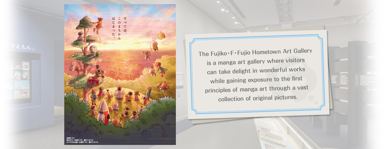 The Fujiko・F・Fujio Hometown Art Gallery is a manga art gallery where visitors can take delight in wonderful works while gaining exposure to the first principles of manga art through a vast collection of original pictures.